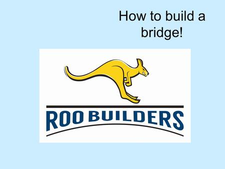 How to build a bridge!.