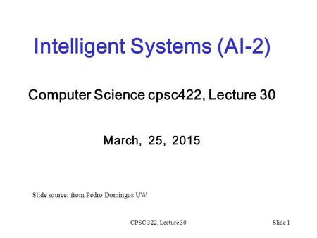 CPSC 322, Lecture 30Slide 1 Intelligent Systems (AI-2) Computer Science cpsc422, Lecture 30 March, 25, 2015 Slide source: from Pedro Domingos UW.