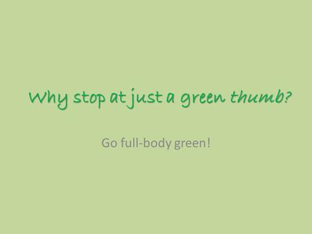 Why stop at just a green thumb? Go full-body green!