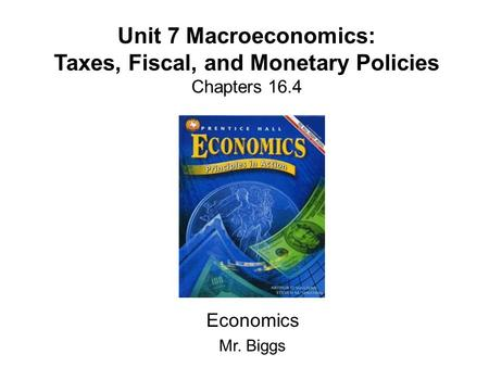 Unit 7 Macroeconomics: Taxes, Fiscal, and Monetary Policies Chapters 16.4 Economics Mr. Biggs.
