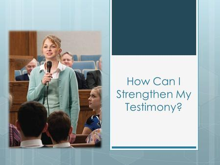 How Can I Strengthen My Testimony?