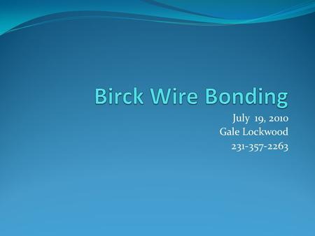July 19, 2010 Gale Lockwood 231-357-2263. Key elements to successful wire bonding at Birck Theory Bonding Machines Metallization Metals Substrates Process.