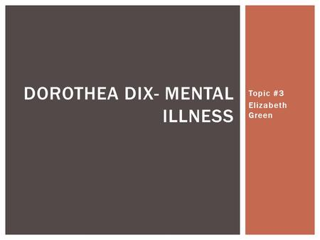 Topic #3 Elizabeth Green DOROTHEA DIX- MENTAL ILLNESS.