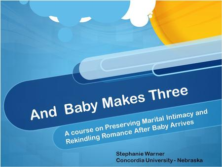And Baby Makes Three A course on Preserving Marital Intimacy and Rekindling Romance After Baby Arrives Stephanie Warner Concordia University - Nebraska.