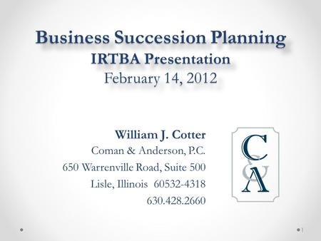 Business Succession Planning IRTBA Presentation February 14, 2012 William J. Cotter Coman & Anderson, P.C. 650 Warrenville Road, Suite 500 Lisle, Illinois.