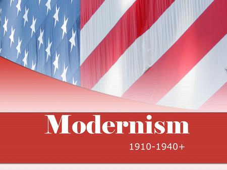 "Modernism 1910-1940+. Modernism ""….the greatest single fact about our modern American writing is our writer's absorption in every last detail of their."