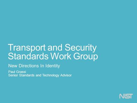 Transport and Security Standards Work Group New Directions In Identity Paul Grassi Senior Standards and Technology Advisor.