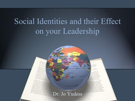 Social Identities and their Effect on your Leadership Dr. Jo Yudess.
