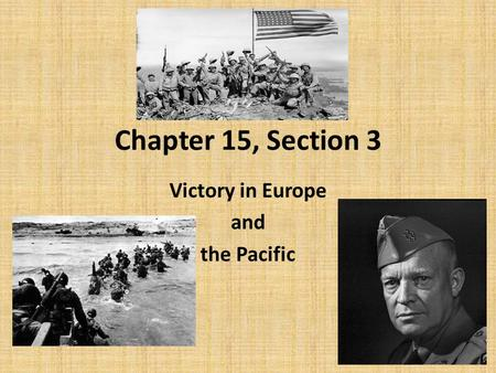 Chapter 15, Section 3 Victory in Europe and the Pacific.
