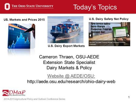 1 2014-2015 Agricultural Policy and Outlook Conference Series Cameron Thraen, OSU-AEDE Extension State Specialist Dairy Markets & Policy AEDE/OSU: