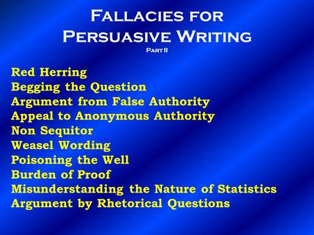 Fallacies for Persuasive Writing Part II Red Herring Begging the Question Argument from False Authority Appeal to Anonymous Authority Non Sequitor Weasel.