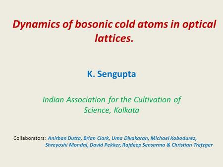 Dynamics of bosonic cold atoms in optical lattices. K. Sengupta Indian Association for the Cultivation of Science, Kolkata Collaborators: Anirban Dutta,