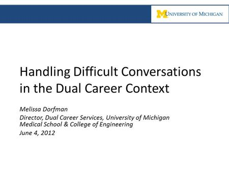 Handling Difficult Conversations in the Dual Career Context Melissa Dorfman Director, Dual Career Services, University of Michigan Medical School & College.