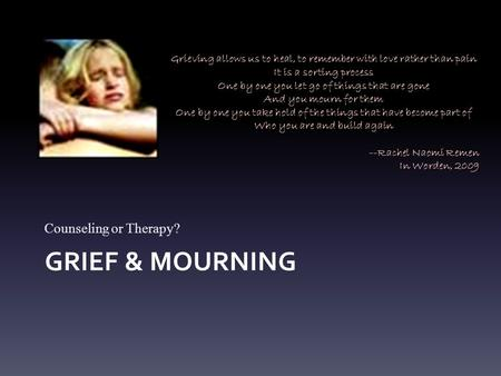 GRIEF & MOURNING Counseling or Therapy? Grieving allows us to heal, to remember with love rather than pain It is a sorting process One by one you let go.