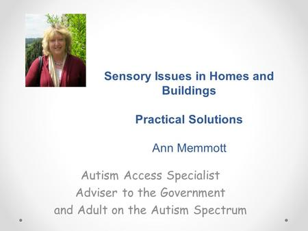 Sensory Issues in Homes and Buildings Practical Solutions Ann Memmott Autism Access Specialist Adviser to the Government and Adult on the Autism Spectrum.