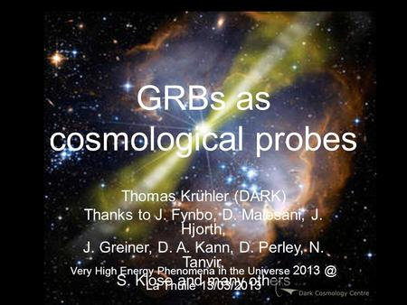 GRBs as cosmological probes Thomas Krühler (DARK) Thanks to J. Fynbo, D. Malesani, J. Hjorth, J. Greiner, D. A. Kann, D. Perley, N. Tanvir, S. Klose and.