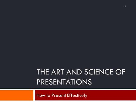 THE ART AND SCIENCE OF PRESENTATIONS How to Present Effectively 1.