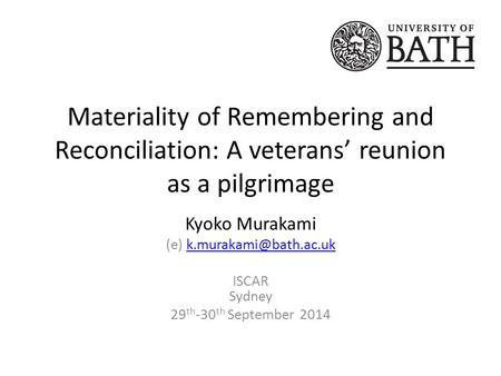 Materiality of Remembering and Reconciliation: A veterans' reunion as a pilgrimage Kyoko Murakami (e) ISCAR.