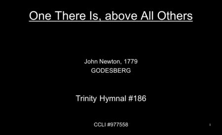 One There Is, above All Others John Newton, 1779 GODESBERG Trinity Hymnal #186 CCLI #977558 1.