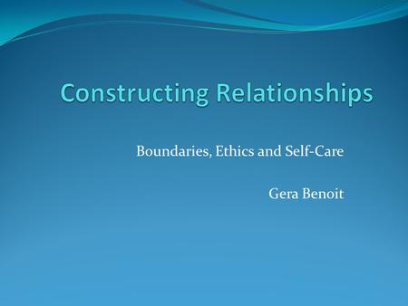 Boundaries, Ethics and Self-Care Gera Benoit. Introductions Introducing ourselves first name position, organization.