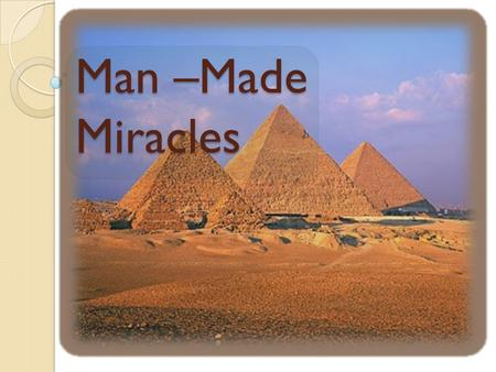 Man –Made Miracles. : Pyramids The most famous pyramids are the [[Egyptian pyramids]]; huge structures built of brick or stone, some of which are among.