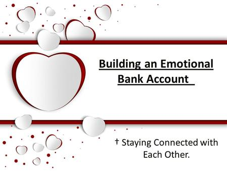 Building an Emotional Bank Account † Staying Connected with Each Other.