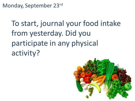 To start, journal your food intake from yesterday. Did you participate in any physical activity? Monday, September 23 rd.