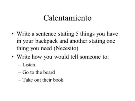 Calentamiento Write a sentence stating 5 things you have in your backpack and another stating one thing you need (Necesito) Write how you would tell someone.