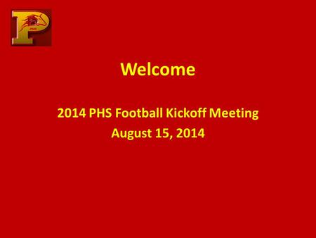 Welcome 2014 PHS Football Kickoff Meeting August 15, 2014.