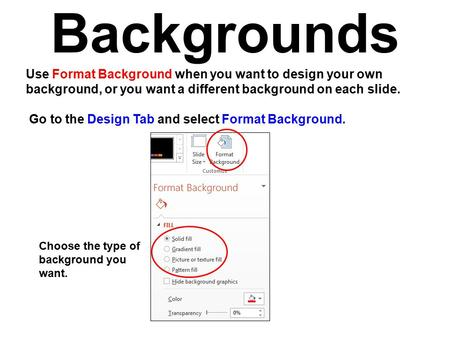 Backgrounds Use Format Background when you want to design your own background, or you want a different background on each slide. Go to the Design Tab and.