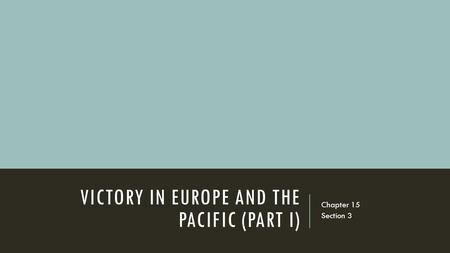 VICTORY IN EUROPE AND THE PACIFIC (PART I) Chapter 15 Section 3.