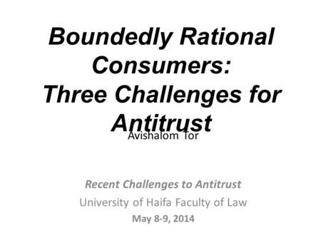 Boundedly Rational Consumers: Three Challenges for Antitrust Avishalom Tor Recent Challenges to Antitrust University of Haifa Faculty of Law May 8-9, 2014.
