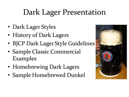 Dark Lager Presentation Dark Lager Styles History of Dark Lagers BJCP Dark Lager Style Guidelines Sample Classic Commercial Examples Homebrewing Dark Lagers.