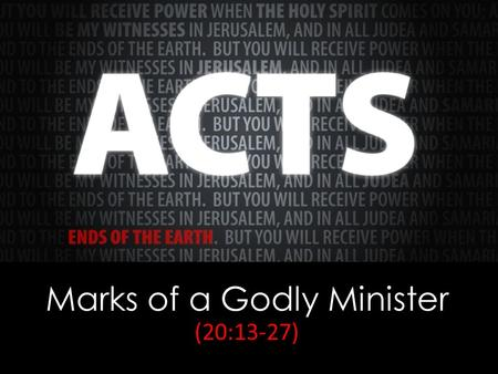 Marks of a Godly Minister (20:13-27). Acts 20:25 And now, behold, I know that none of you among whom I have gone about proclaiming the kingdom will see.