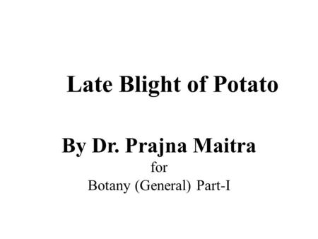 Late Blight of Potato By Dr. Prajna Maitra for Botany (General) Part-I.