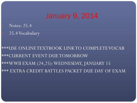 January 9, 2014 1. Notes: 25.4 2. 25.4 Vocabulary ***USE ONLINE TEXTBOOK LINK TO COMPLETE VOCAB ***CURRENT EVENT DUE TOMORROW ***WWII EXAM (24,25): WEDNESDAY,
