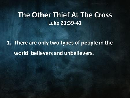 The Other Thief At The Cross Luke 23:39-41 1.There are only two types of people in the world: believers and unbelievers.