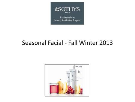 Seasonal Facial - Fall Winter 2013. All skin types Seasonal Facial – Fall & Winter 2013 Pear & Grape CLEANSER / TONER Eye and Lip Make-Up Removing Fluid,