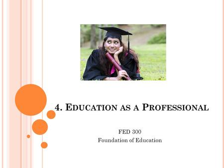4. E DUCATION AS A P ROFESSIONAL FED 300 Foundation of Education.
