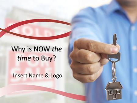 Why is NOW the time to Buy? Insert Name & Logo. Why is NOW the Time to Buy a Home? Home affordability is at an all-time high Mortgage rates are near all-time.