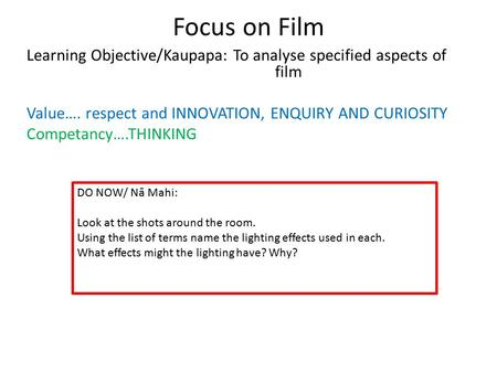 Focus on Film Learning Objective/Kaupapa: To analyse specified aspects of film Value…. respect and INNOVATION, ENQUIRY AND CURIOSITY Competancy….THINKING.