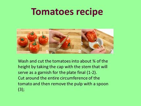 Tomatoes recipe Wash and cut the tomatoes into about ¾ of the height by taking the cap with the stem that will serve as a garnish for the plate final (1-2).