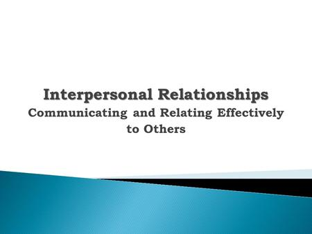 Interpersonal Relationships Communicating and Relating Effectively to Others.