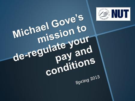 Michael Gove's mission to de-regulate your pay and conditions Spring 2013.