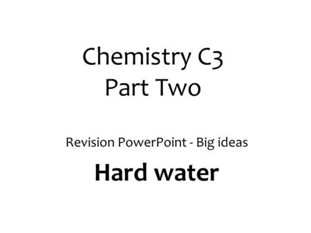 Chemistry C3 Part Two Revision PowerPoint - Big ideas Hard water.