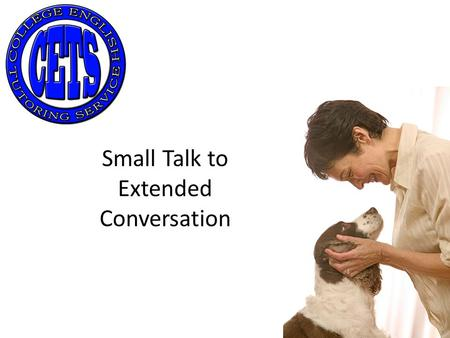 Small Talk to Extended Conversation. Small Talk When? What should you talk about? Nothing important People won't remember anyway.