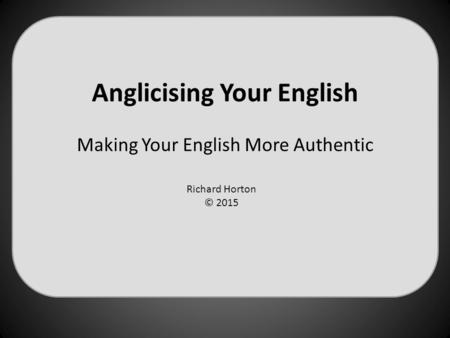 Anglicising Your English Making Your English More Authentic Richard Horton © 2015.