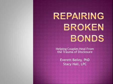 Helping Couples Heal From the Trauma of Disclosure Everett Bailey, PhD Stacy Hall, LPC.