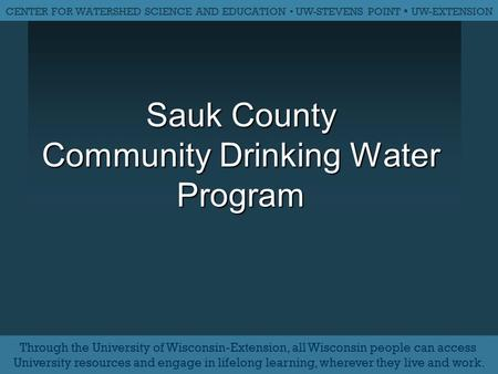 Sauk County Community Drinking Water Program CENTER FOR WATERSHED SCIENCE AND EDUCATION ▪ UW-STEVENS POINT ▪ UW-EXTENSION Through the University of Wisconsin-Extension,