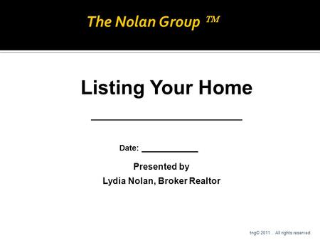 Presented by Lydia Nolan, Broker Realtor Listing Your Home ___________________ Date: _____________ tng© 2011. All rights reserved. The Nolan Group 